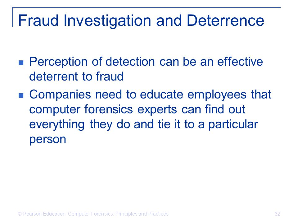 © Pearson Education Computer Forensics: Principles and Practices 32 Fraud Investigation and Deterrence Perception of detection can be an effective det