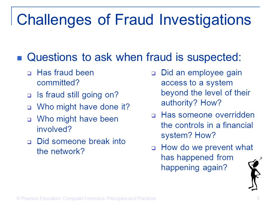 © Pearson Education Computer Forensics: Principles and Practices 5 Challenges of Fraud Investigations Has fraud been committed? Is fraud still going o