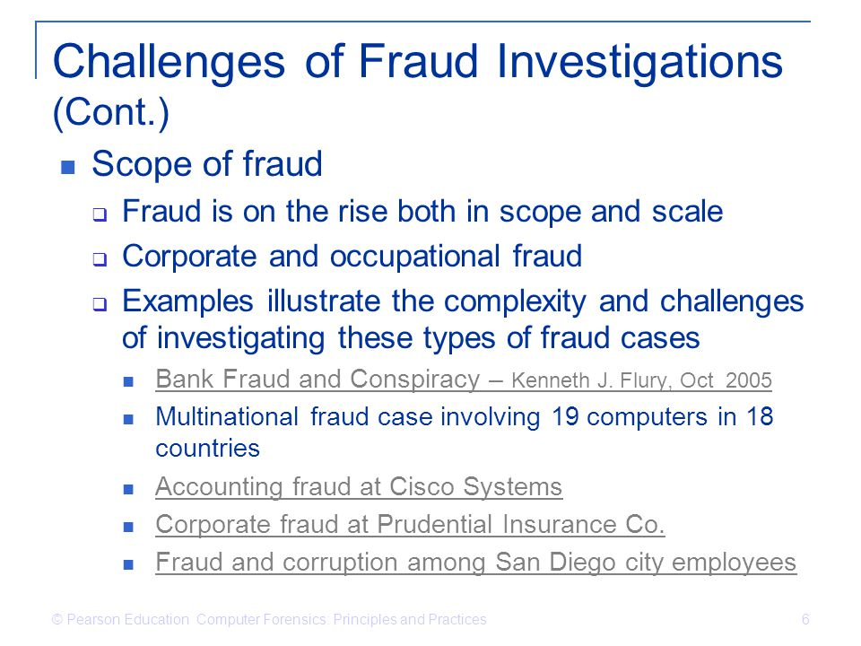 © Pearson Education Computer Forensics: Principles and Practices 6 Challenges of Fraud Investigations (Cont.) Scope of fraud Fraud is on the rise both