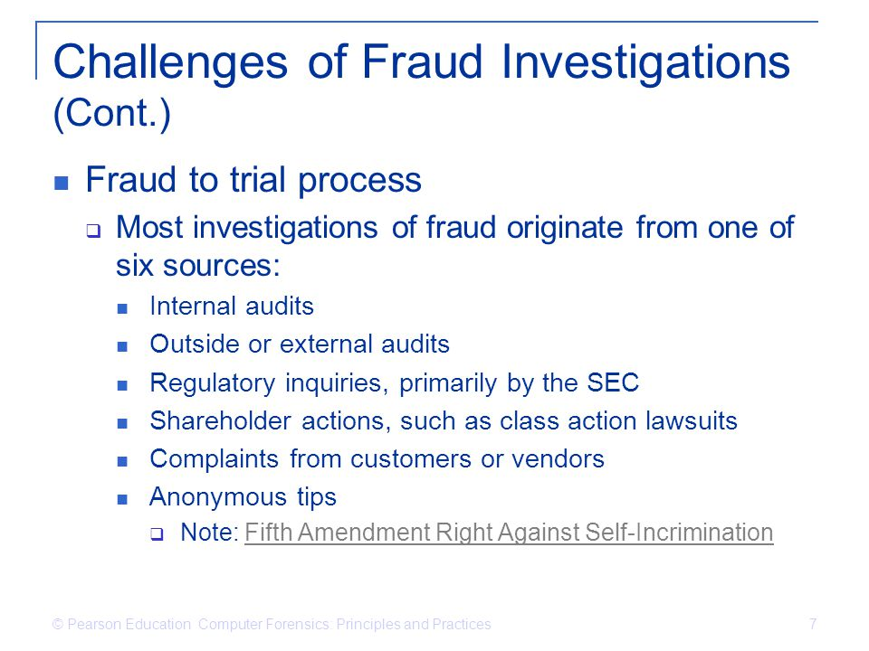 © Pearson Education Computer Forensics: Principles and Practices 7 Challenges of Fraud Investigations (Cont.) Fraud to trial process Most investigatio