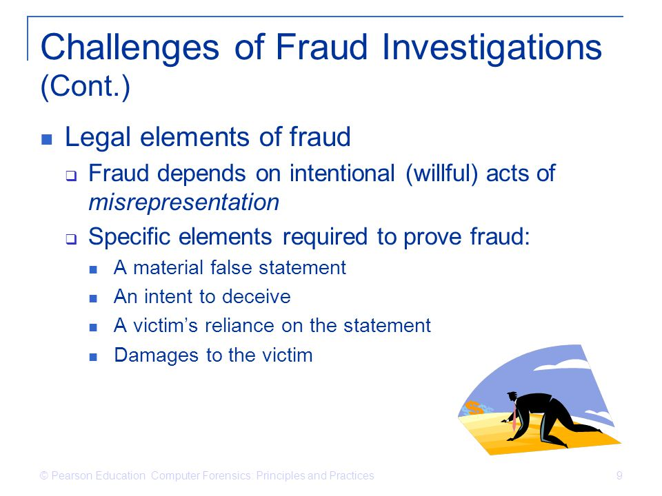 © Pearson Education Computer Forensics: Principles and Practices 9 Challenges of Fraud Investigations (Cont.) Legal elements of fraud Fraud depends on