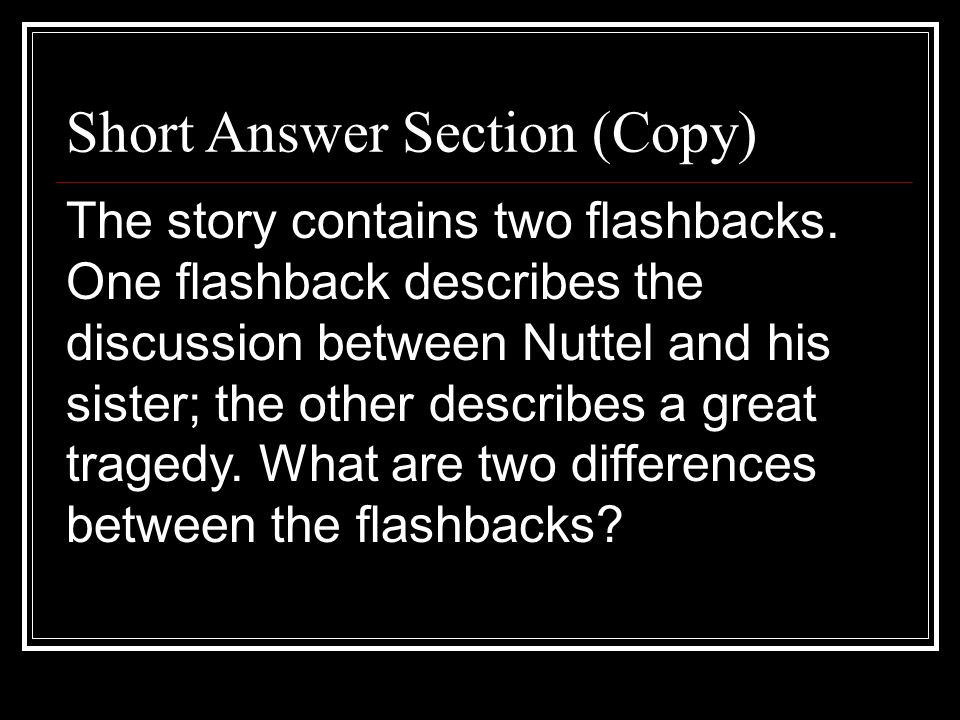 Short Answer Section (Copy) The story contains two flashbacks. One flashback describes the discussion between Nuttel and his sister; the other describ