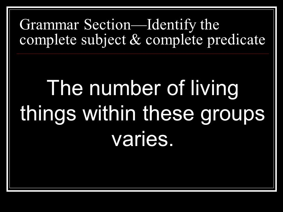 Grammar SectionIdentify the complete subject & complete predicate The number of living things within these groups varies.