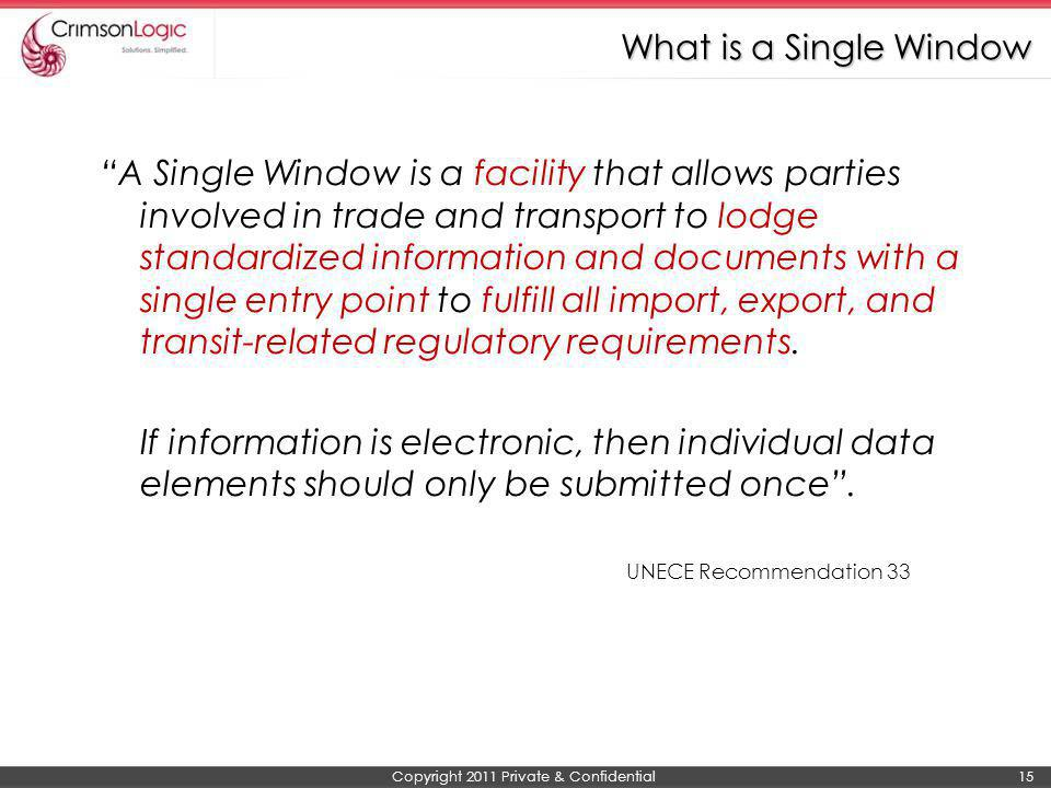 Copyright 2011 Private & Confidential 15 What is a Single Window A Single Window is a facility that allows parties involved in trade and transport to