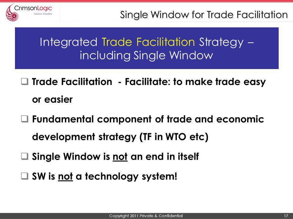 Copyright 2011 Private & Confidential 17 Single Window for Trade Facilitation Integrated Trade Facilitation Strategy – including Single Window Trade F