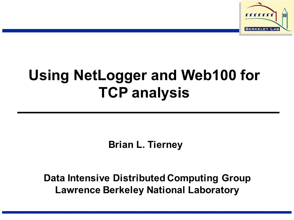 Using NetLogger and Web100 for TCP analysis Data Intensive Distributed Computing Group Lawrence Berkeley National Laboratory Brian L. Tierney