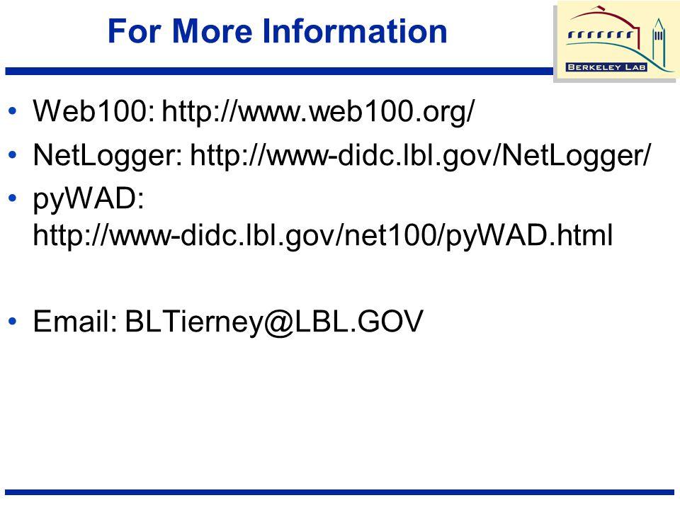For More Information Web100: http://www.web100.org/ NetLogger: http://www-didc.lbl.gov/NetLogger/ pyWAD: http://www-didc.lbl.gov/net100/pyWAD.html Email: BLTierney@LBL.GOV