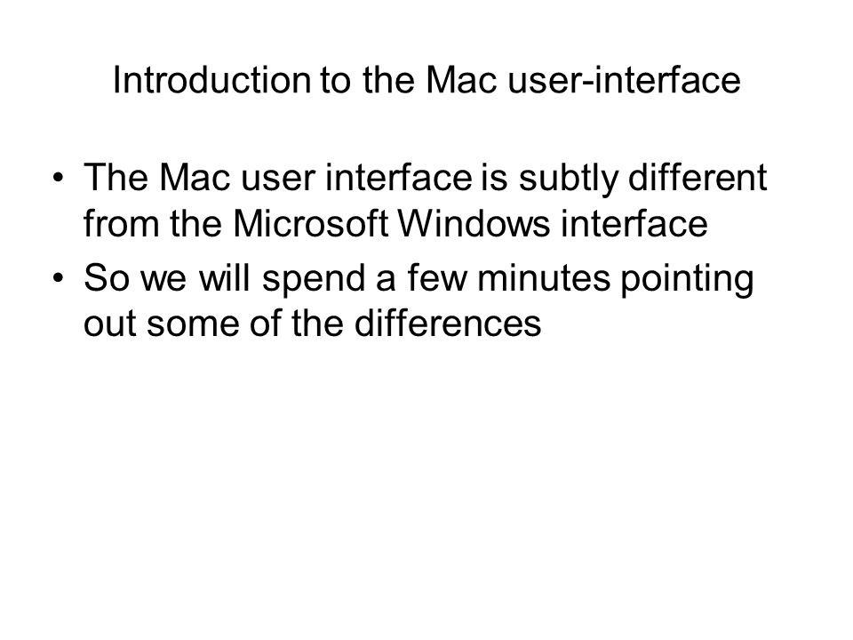 Introduction to the Mac user-interface The Mac user interface is subtly different from the Microsoft Windows interface So we will spend a few minutes