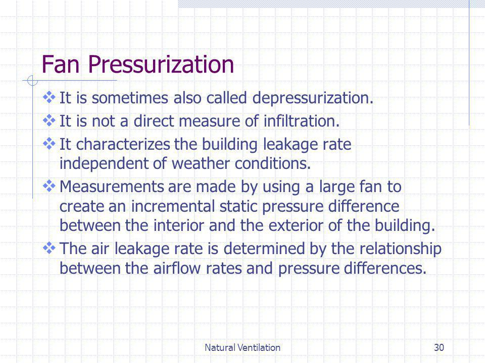 Natural Ventilation30 Fan Pressurization It is sometimes also called depressurization. It is not a direct measure of infiltration. It characterizes th