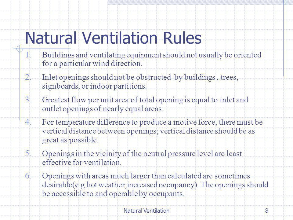 Natural Ventilation9 Infiltration Infiltration is air leakage through cracks and interstices, around windows and doors, and through floors and walls into a building Leakage rate (houses) 0.2 to 1.5 air changes /hr in winter Infiltration through a wall Q = C*(ΔP) n Q = Volume flow rate of air ft 3 /min C = Flow coefficient(Volume flow rate per unit length of crack or unit area at a unit pressure difference) ΔP = Pressure difference n = Flow exponent 0.5 –1.0 normally 0.65