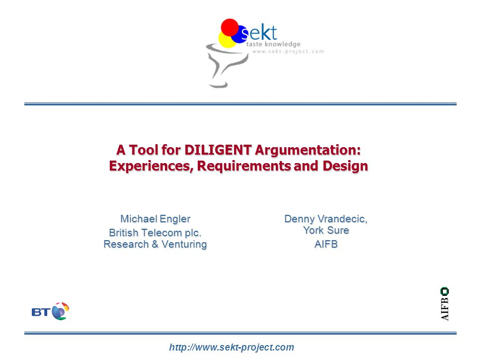 http://www.sekt-project.com A Tool for DILIGENT Argumentation: Experiences, Requirements and Design Michael Engler British Telecom plc. Research & Ven