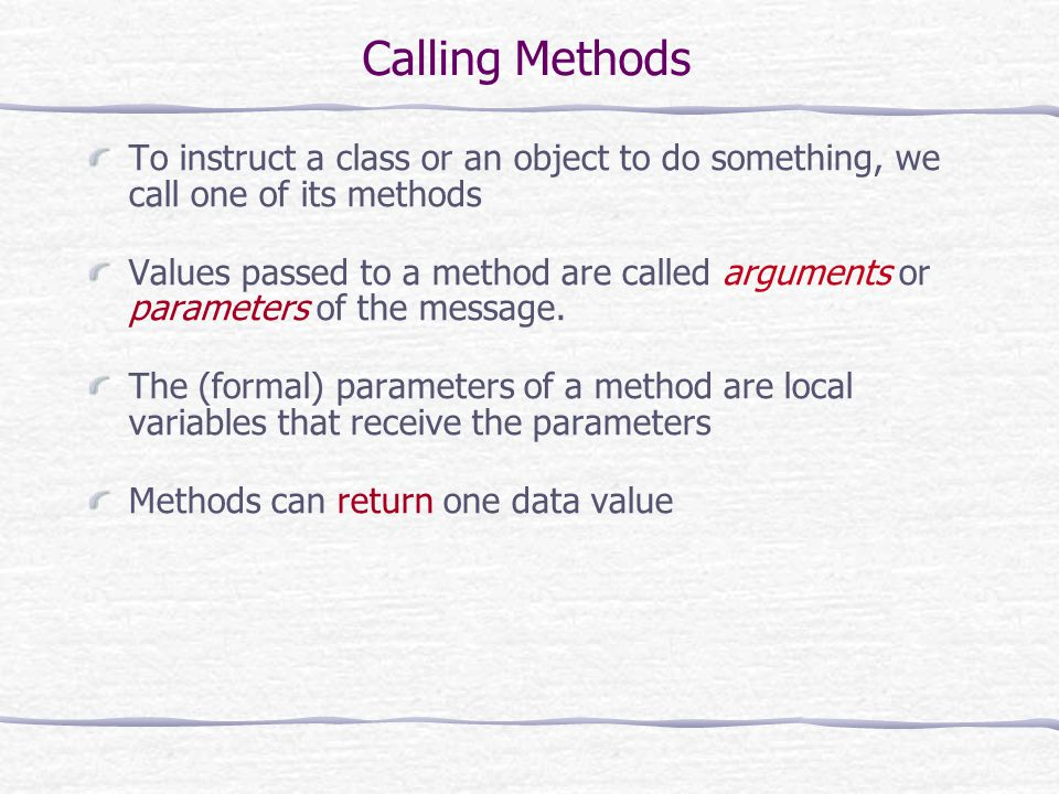 Calling Methods To instruct a class or an object to do something, we call one of its methods Values passed to a method are called arguments or paramet