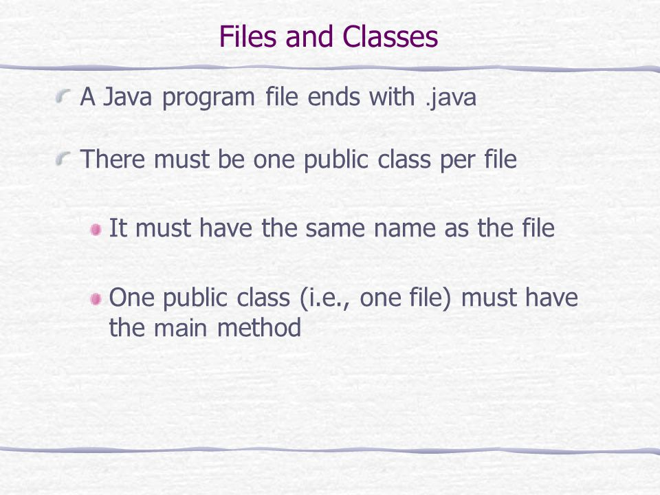 Files and Classes A Java program file ends with.java There must be one public class per file It must have the same name as the file One public class (i.e., one file) must have the main method