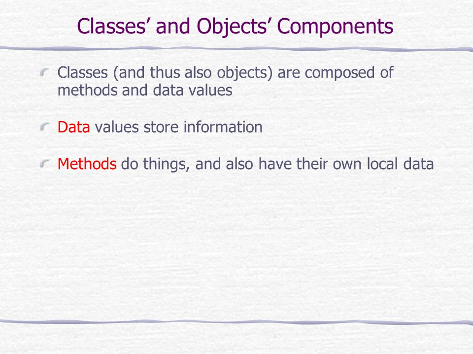 Classes and Objects Components Classes (and thus also objects) are composed of methods and data values Data values store information Methods do things, and also have their own local data