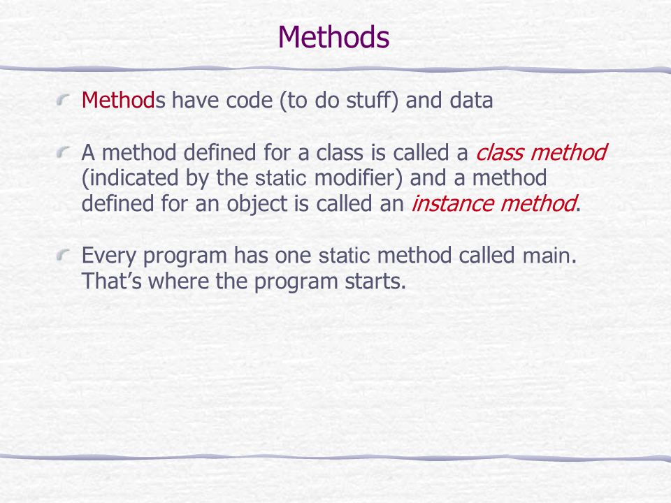 Methods Methods have code (to do stuff) and data A method defined for a class is called a class method (indicated by the static modifier) and a method
