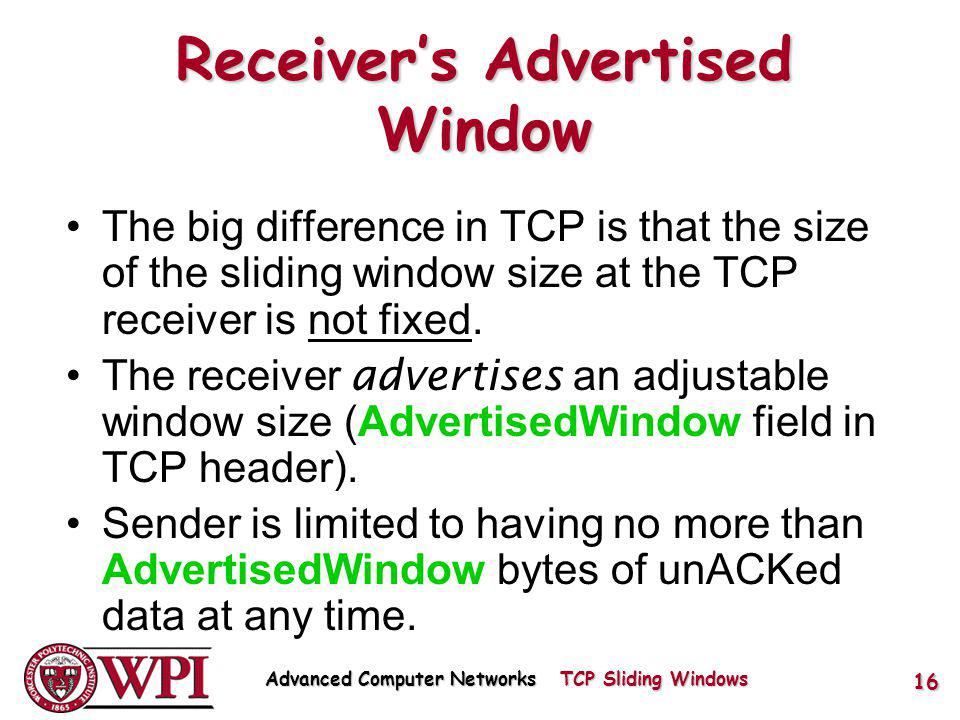 Receivers Advertised Window The big difference in TCP is that the size of the sliding window size at the TCP receiver is not fixed.