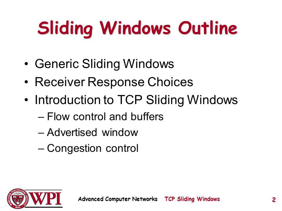 Sliding Windows Outline Generic Sliding Windows Receiver Response Choices Introduction to TCP Sliding Windows –Flow control and buffers –Advertised window –Congestion control Advanced Computer Networks TCP Sliding Windows 2