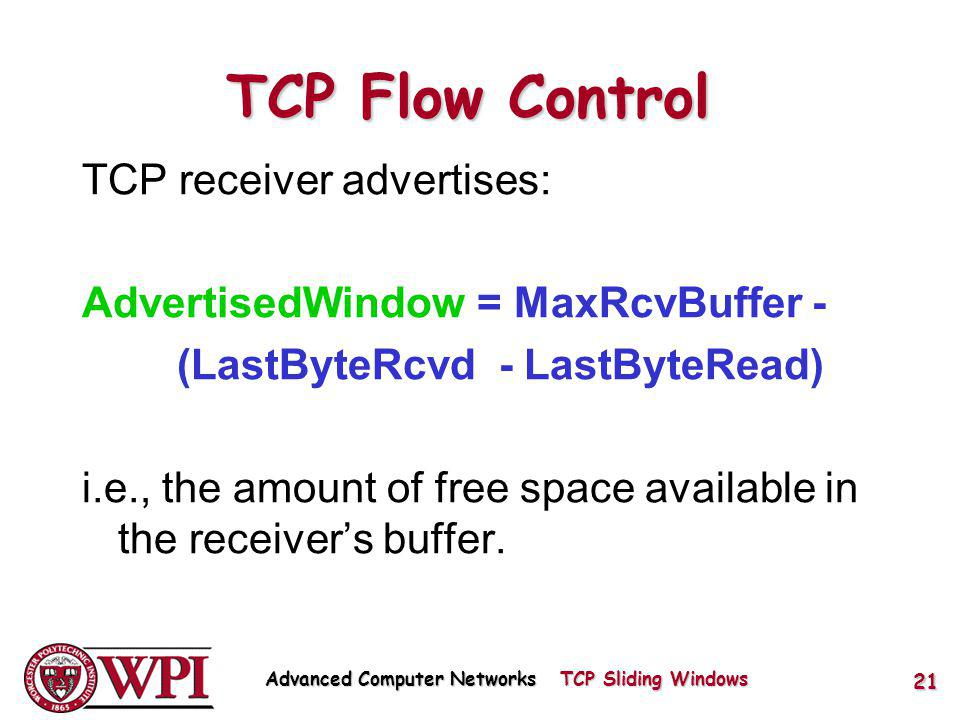 TCP receiver advertises: AdvertisedWindow = MaxRcvBuffer - (LastByteRcvd - LastByteRead) i.e., the amount of free space available in the receivers buffer.