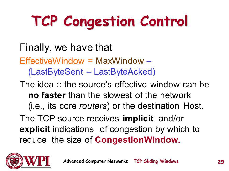 TCP Congestion Control Finally, we have that EffectiveWindow = MaxWindow – (LastByteSent – LastByteAcked) The idea :: the sources effective window can be no faster than the slowest of the network (i.e., its core routers) or the destination Host.