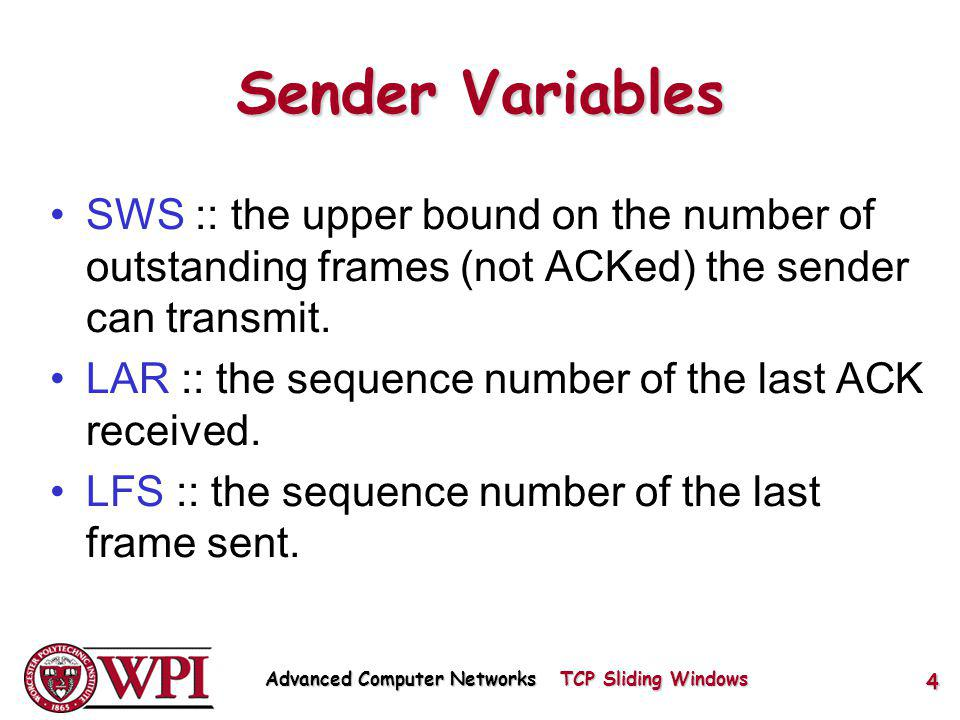 Sender Variables SWS :: the upper bound on the number of outstanding frames (not ACKed) the sender can transmit.