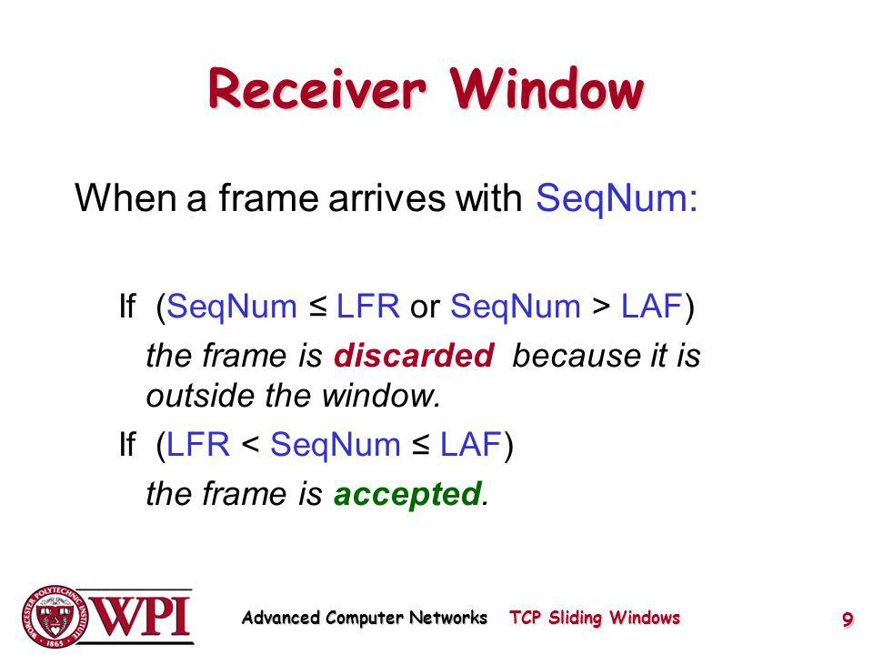 Receiver Window When a frame arrives with SeqNum: If (SeqNum LFR or SeqNum > LAF) the frame is discarded because it is outside the window.