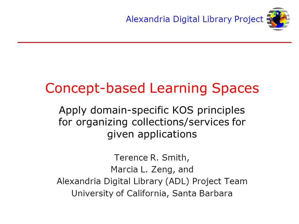 Alexandria Digital Library Project Concept-based Learning Spaces Apply domain-specific KOS principles for organizing collections/services for given applications Terence R.