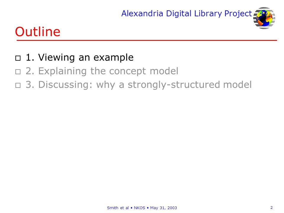 Alexandria Digital Library Project 13 Smith et al NKOS May 31, 2003 Model of science concepts o Representing a concept involves more than terms Objective, information-rich, scientific representations –e.g., for concepts of heat diffusion, DNA, drainage basin, … Associated semantics –e.g., relating to measurement, recognition,… Many interrelationships –e.g., hierarchical, causative, property,… o Models of science concepts Already exist for chemistry (ASA), materials (NIST),… Generalize such models for this application o Structure items in concept KB using model Original design Current structure as seen from the lecture
