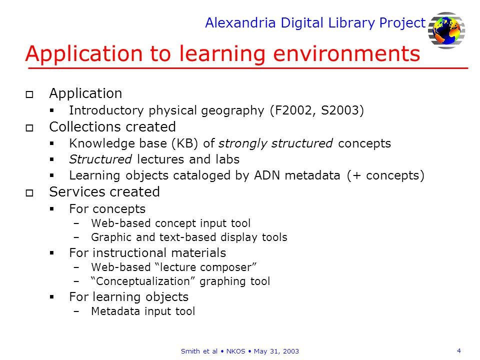 Alexandria Digital Library Project 4 Smith et al NKOS May 31, 2003 Application to learning environments o Application Introductory physical geography (F2002, S2003) o Collections created Knowledge base (KB) of strongly structured concepts Structured lectures and labs Learning objects cataloged by ADN metadata (+ concepts) o Services created For concepts –Web-based concept input tool –Graphic and text-based display tools For instructional materials –Web-based lecture composer –Conceptualization graphing tool For learning objects –Metadata input tool