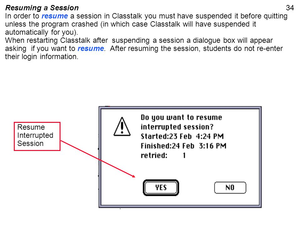 34Resuming a Session In order to resume a session in Classtalk you must have suspended it before quitting unless the program crashed (in which case Cl