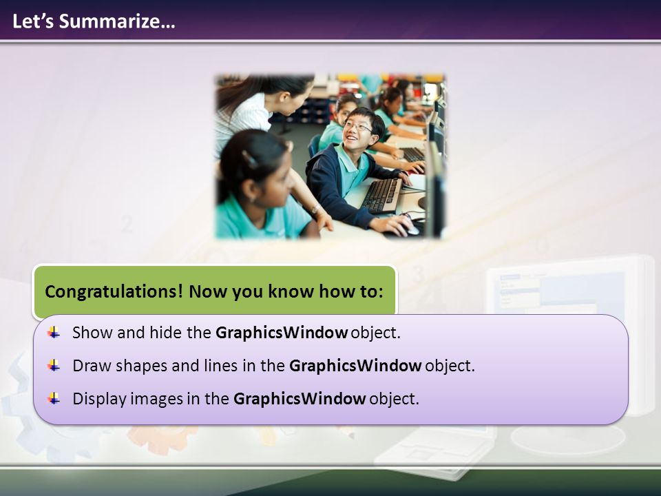 Lets Summarize… Congratulations! Now you know how to: Show and hide the GraphicsWindow object. Draw shapes and lines in the GraphicsWindow object. Dis
