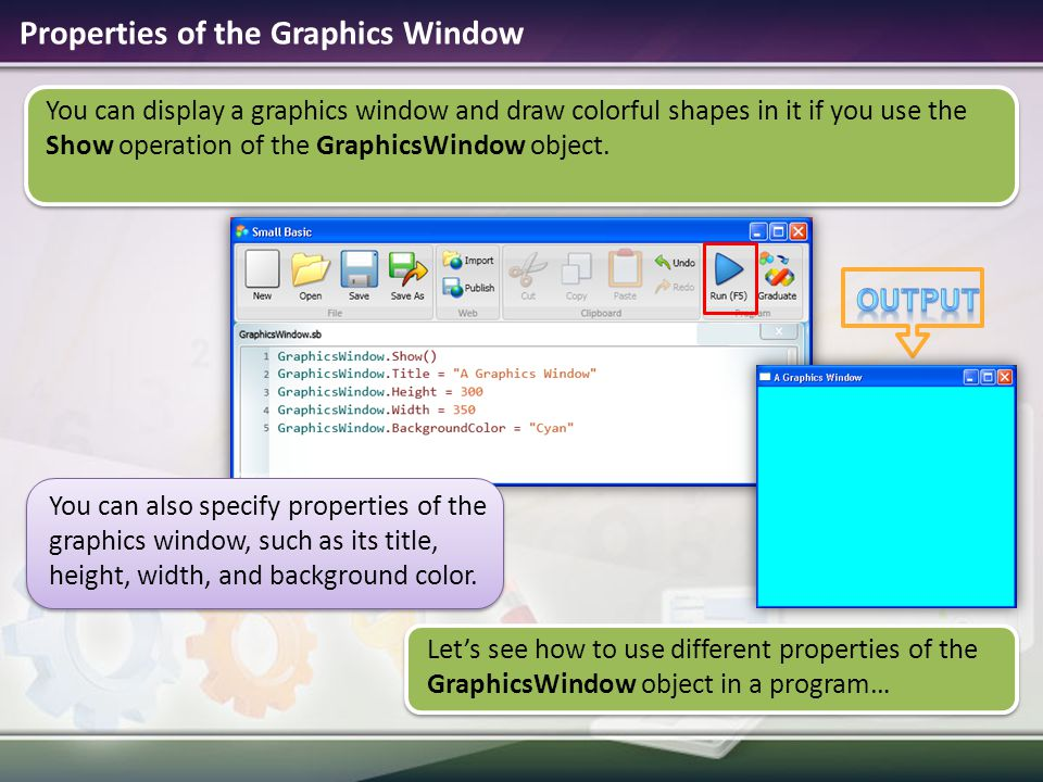 Properties of the Graphics Window You can display a graphics window and draw colorful shapes in it if you use the Show operation of the GraphicsWindow