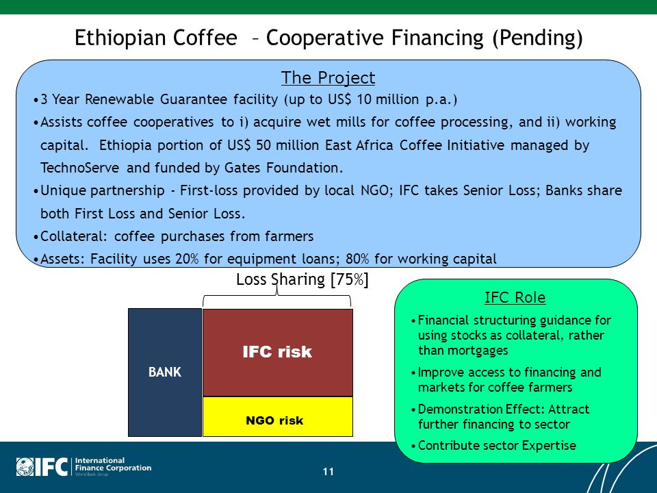 Ethiopian Coffee – Cooperative Financing (Pending) The Project 3 Year Renewable Guarantee facility (up to US$ 10 million p.a.) Assists coffee cooperat