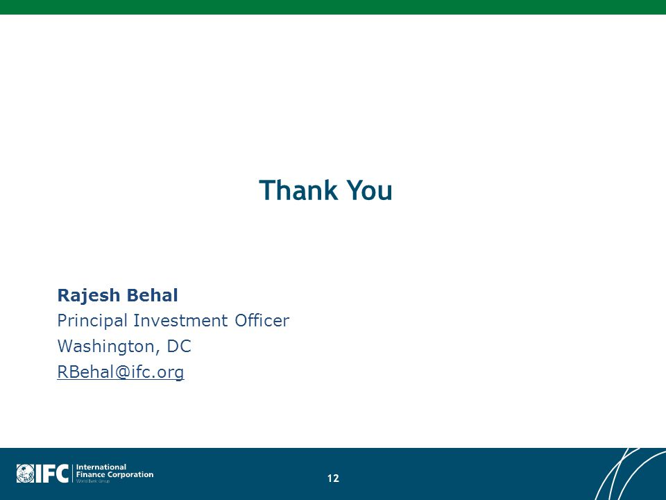 12 Rajesh Behal Principal Investment Officer Washington, DC RBehal@ifc.org Thank You