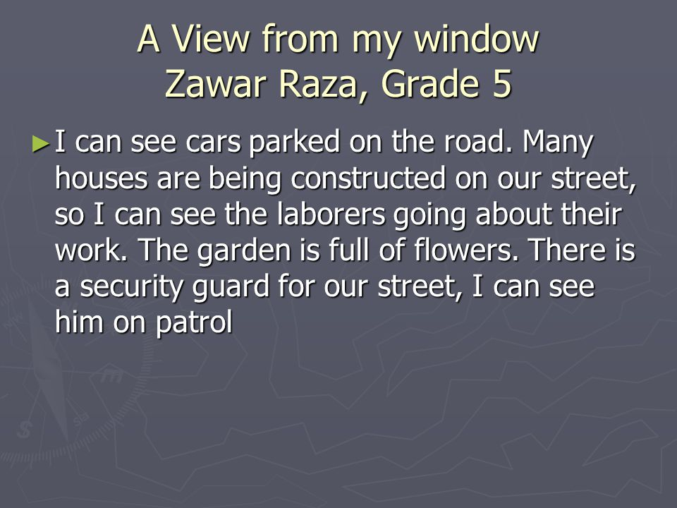 A View from my window Zawar Raza, Grade 5 I can see cars parked on the road.