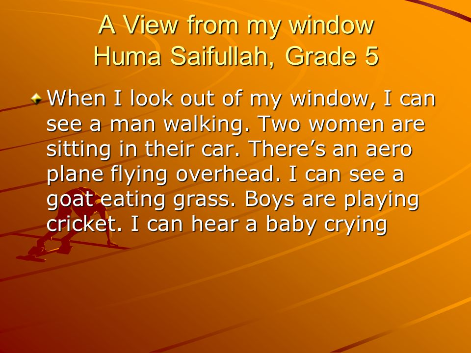 A View from my window Huma Saifullah, Grade 5 When I look out of my window, I can see a man walking.