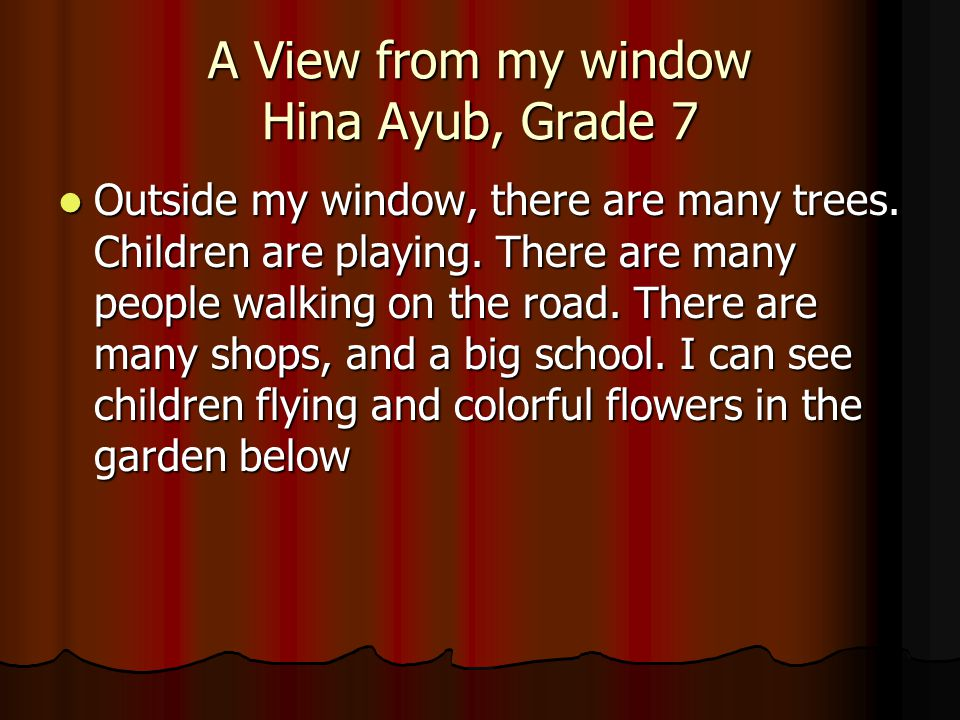 A View from my window Hina Ayub, Grade 7 Outside my window, there are many trees.