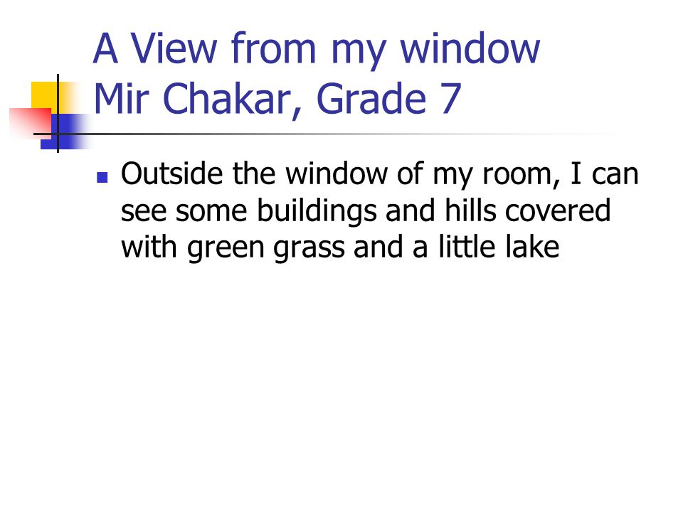 A View from my window Mir Chakar, Grade 7 Outside the window of my room, I can see some buildings and hills covered with green grass and a little lake