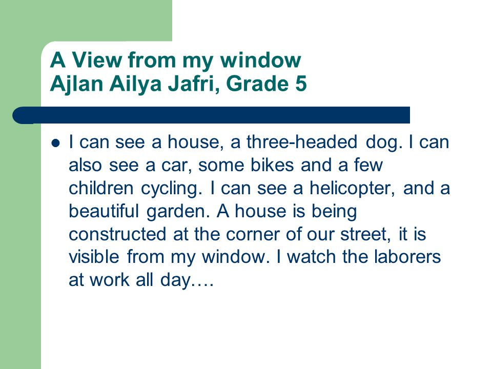 A View from my window Ajlan Ailya Jafri, Grade 5 I can see a house, a three-headed dog.