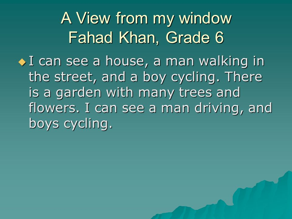 A View from my window Fahad Khan, Grade 6 I can see a house, a man walking in the street, and a boy cycling.