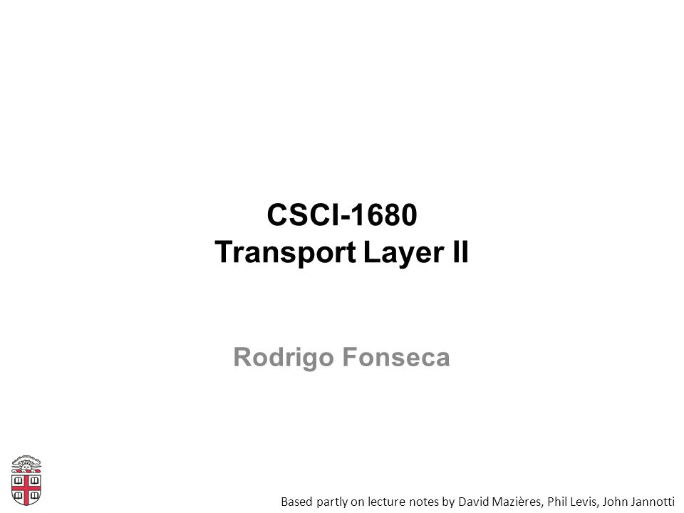CSCI-1680 Transport Layer II Based partly on lecture notes by David Mazières, Phil Levis, John Jannotti Rodrigo Fonseca