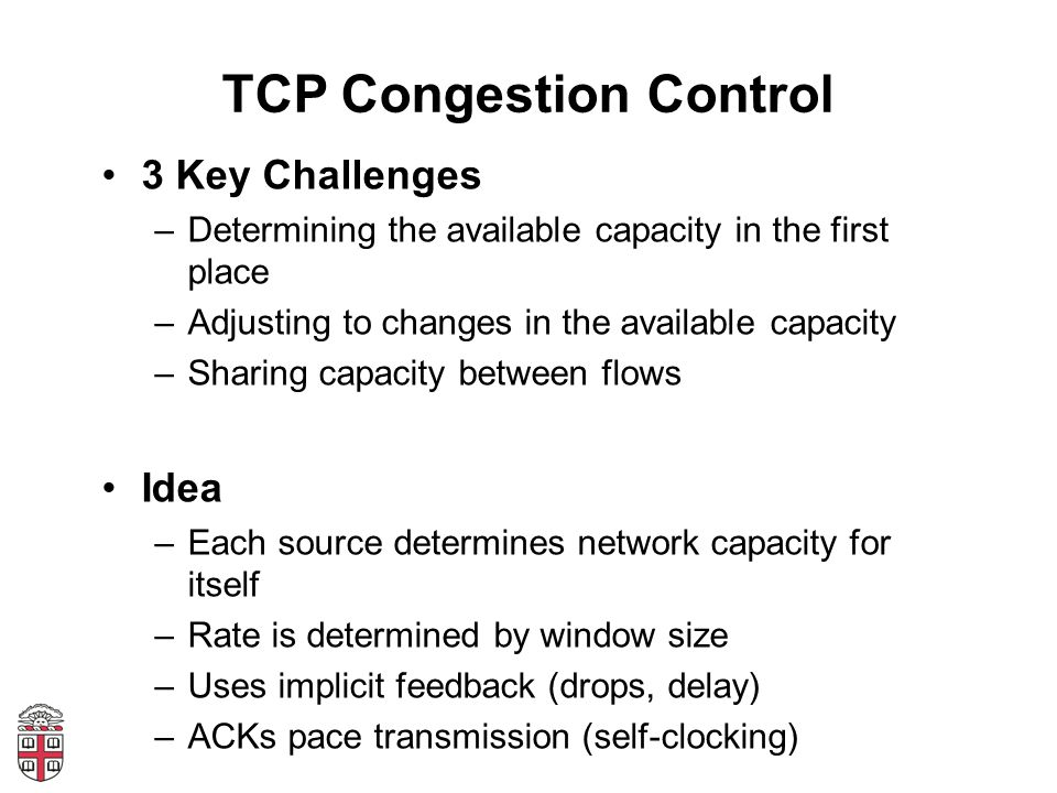 TCP Congestion Control 3 Key Challenges –Determining the available capacity in the first place –Adjusting to changes in the available capacity –Sharing capacity between flows Idea –Each source determines network capacity for itself –Rate is determined by window size –Uses implicit feedback (drops, delay) –ACKs pace transmission (self-clocking)