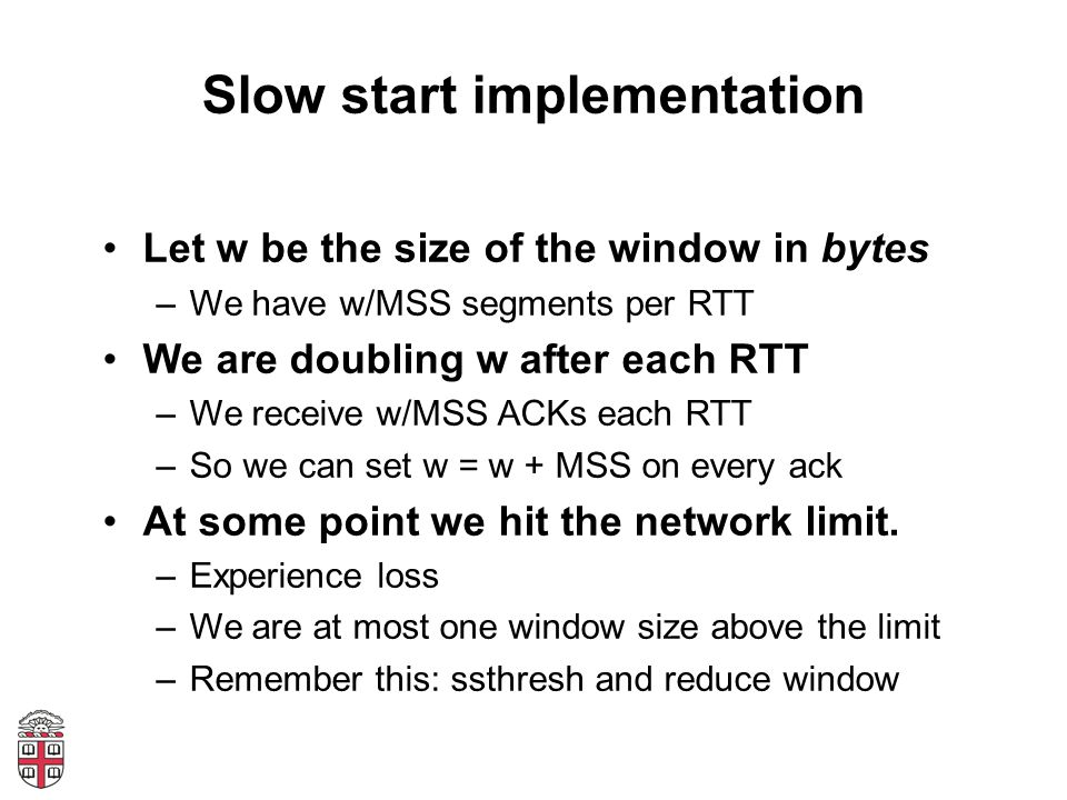 Slow start implementation Let w be the size of the window in bytes –We have w/MSS segments per RTT We are doubling w after each RTT –We receive w/MSS ACKs each RTT –So we can set w = w + MSS on every ack At some point we hit the network limit.