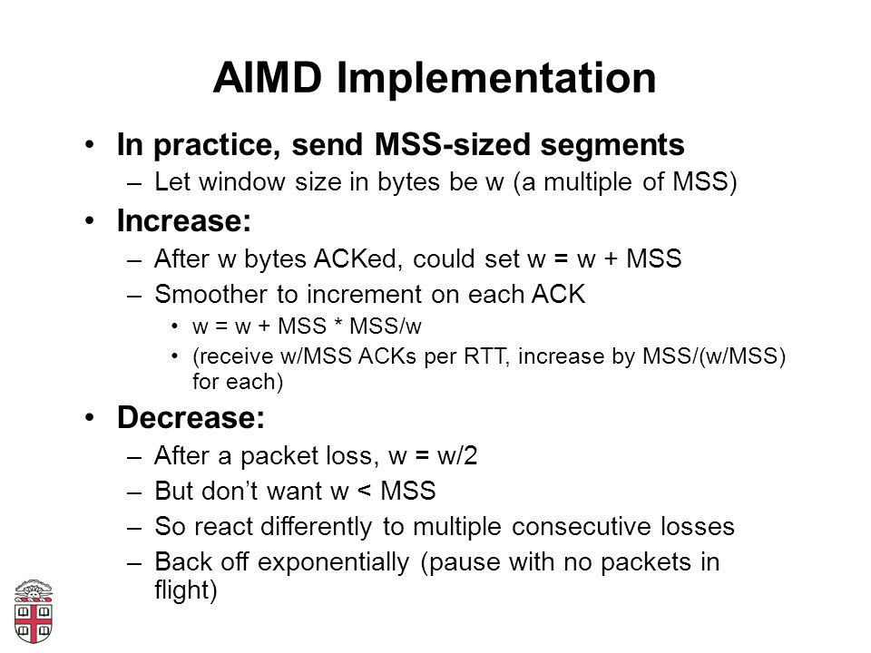 AIMD Implementation In practice, send MSS-sized segments –Let window size in bytes be w (a multiple of MSS) Increase: –After w bytes ACKed, could set w = w + MSS –Smoother to increment on each ACK w = w + MSS * MSS/w (receive w/MSS ACKs per RTT, increase by MSS/(w/MSS) for each) Decrease: –After a packet loss, w = w/2 –But dont want w < MSS –So react differently to multiple consecutive losses –Back off exponentially (pause with no packets in flight)