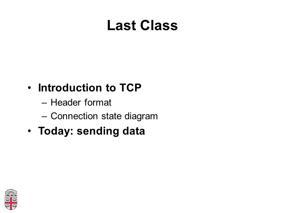 Last Class Introduction to TCP –Header format –Connection state diagram Today: sending data