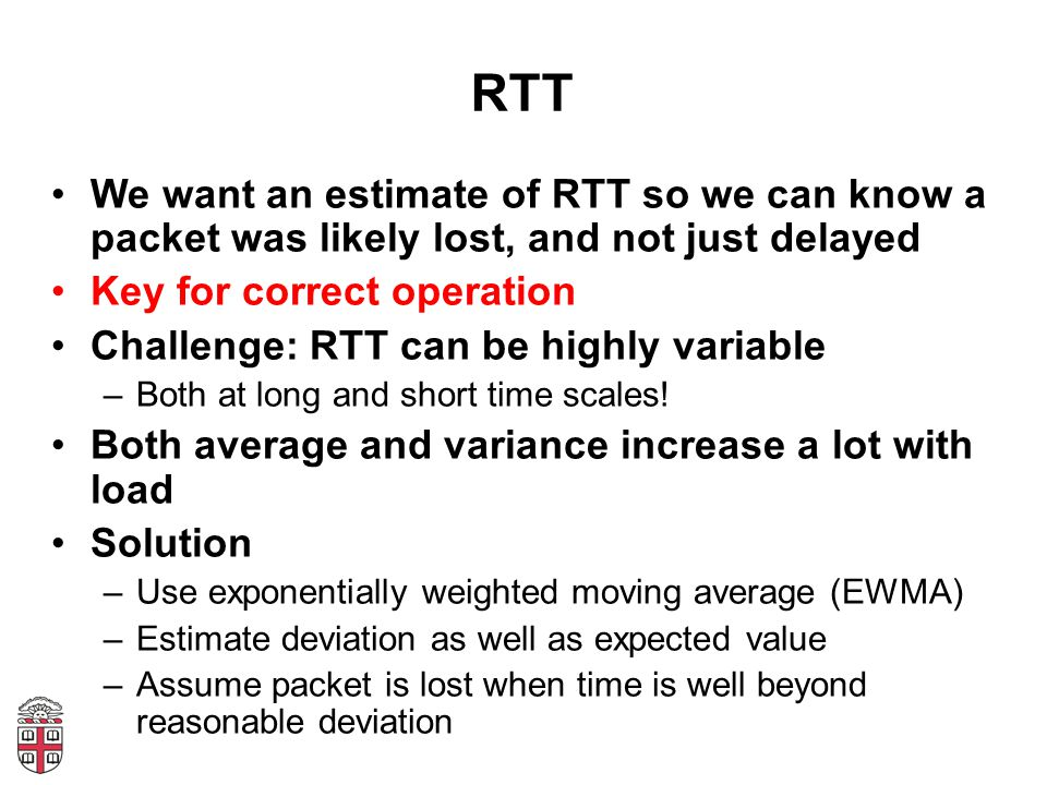 RTT We want an estimate of RTT so we can know a packet was likely lost, and not just delayed Key for correct operation Challenge: RTT can be highly variable –Both at long and short time scales.