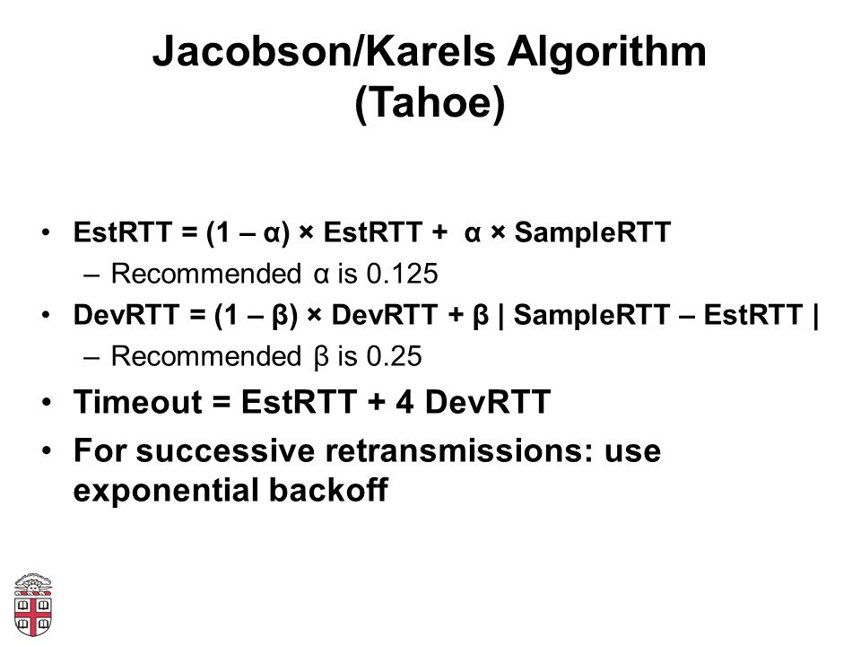 Jacobson/Karels Algorithm (Tahoe) EstRTT = (1 – α) × EstRTT + α × SampleRTT –Recommended α is 0.125 DevRTT = (1 – β) × DevRTT + β | SampleRTT – EstRTT | –Recommended β is 0.25 Timeout = EstRTT + 4 DevRTT For successive retransmissions: use exponential backoff