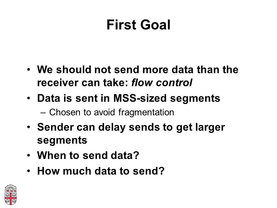 First Goal We should not send more data than the receiver can take: flow control Data is sent in MSS-sized segments –Chosen to avoid fragmentation Sender can delay sends to get larger segments When to send data.