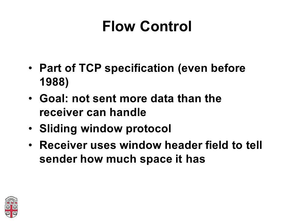 Flow Control Receiver: AdvertisedWindow = MaxRcvBuffer – ((NextByteExpected-1) – LastByteRead) Sender: LastByteSent – LastByteAcked <= AdvertisedWindow EffectiveWindow = AdvertisedWindow – (BytesInFlight) LastByteWritten – LastByteAcked <= MaxSendBuffer