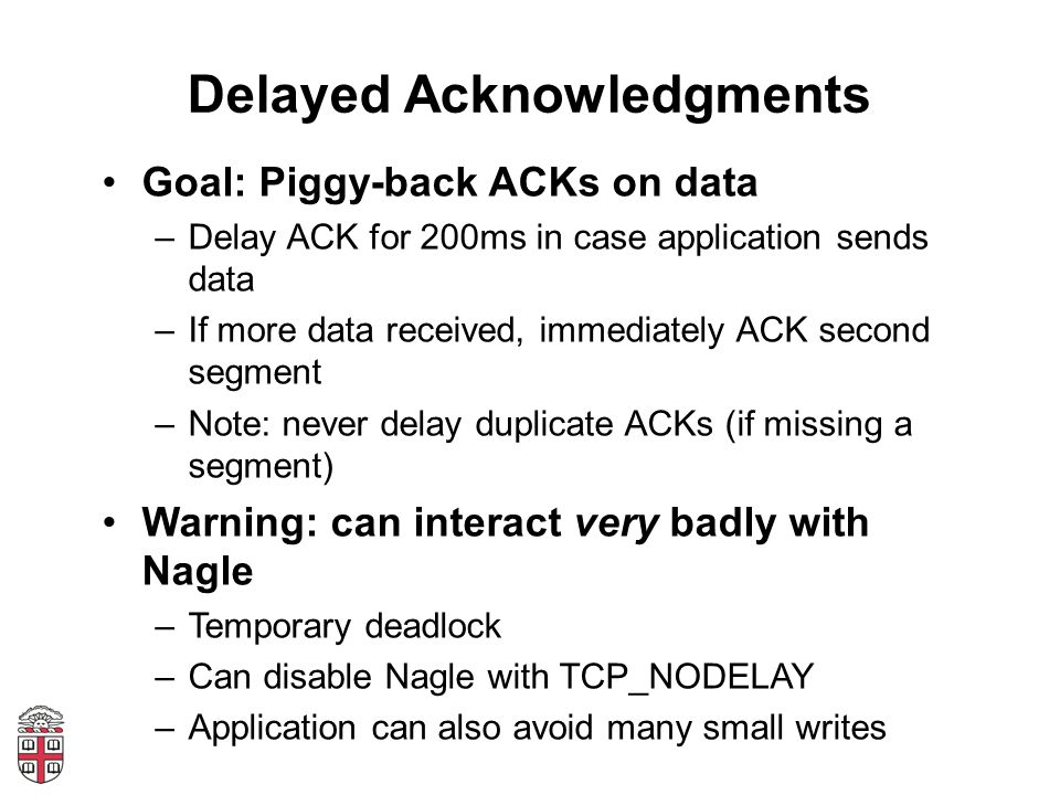 Delayed Acknowledgments Goal: Piggy-back ACKs on data –Delay ACK for 200ms in case application sends data –If more data received, immediately ACK second segment –Note: never delay duplicate ACKs (if missing a segment) Warning: can interact very badly with Nagle –Temporary deadlock –Can disable Nagle with TCP_NODELAY –Application can also avoid many small writes