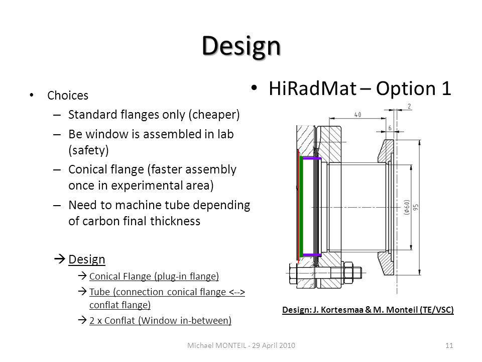 Design Choices – Standard flanges only (cheaper) – Be window is assembled in lab (safety) – Conical flange (faster assembly once in experimental area) – Need to machine tube depending of carbon final thickness Design Conical Flange (plug-in flange) Tube (connection conical flange conflat flange) 2 x Conflat (Window in-between) Michael MONTEIL - 29 April 201011 HiRadMat – Option 1 Design: J.